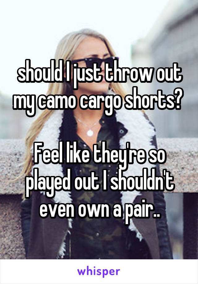 should I just throw out my camo cargo shorts?   Feel like they're so played out I shouldn't even own a pair..