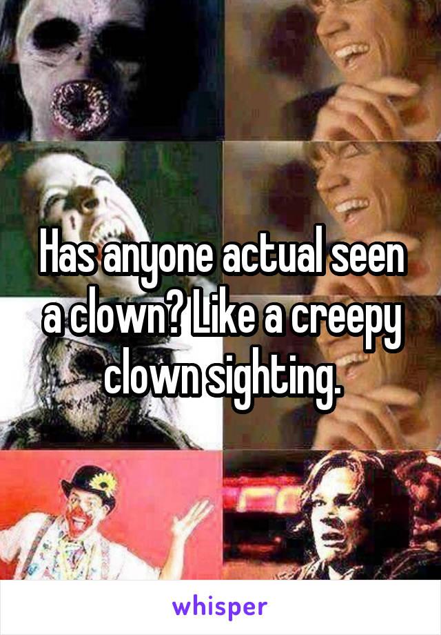Has anyone actual seen a clown? Like a creepy clown sighting.