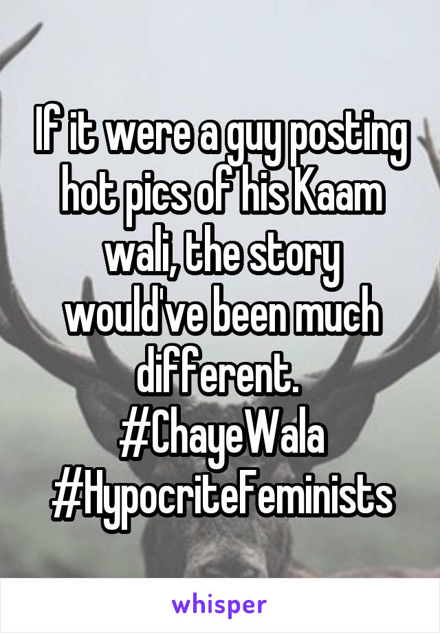 If it were a guy posting hot pics of his Kaam wali, the story would've been much different.  #ChayeWala #HypocriteFeminists