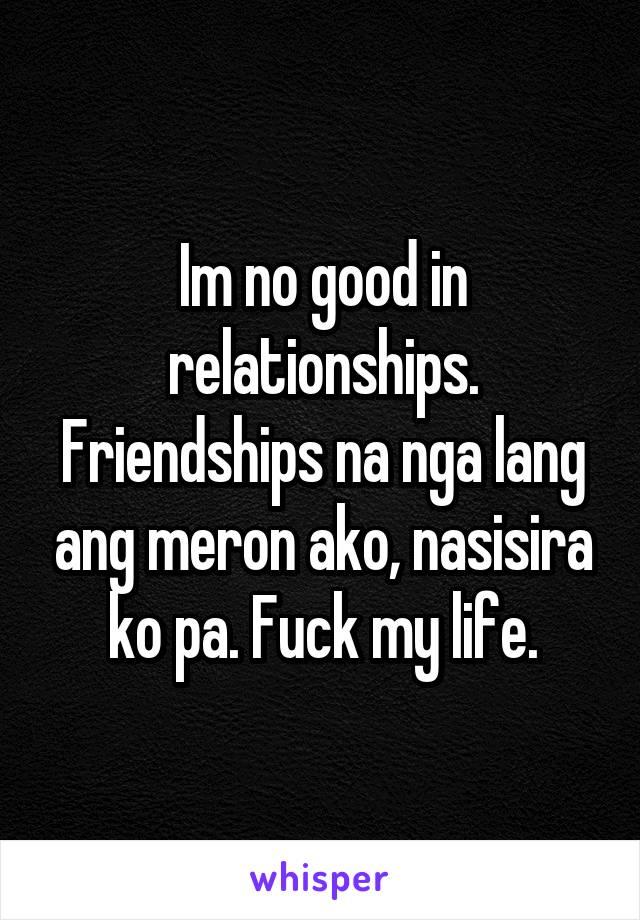Im no good in relationships. Friendships na nga lang ang meron ako, nasisira ko pa. Fuck my life.