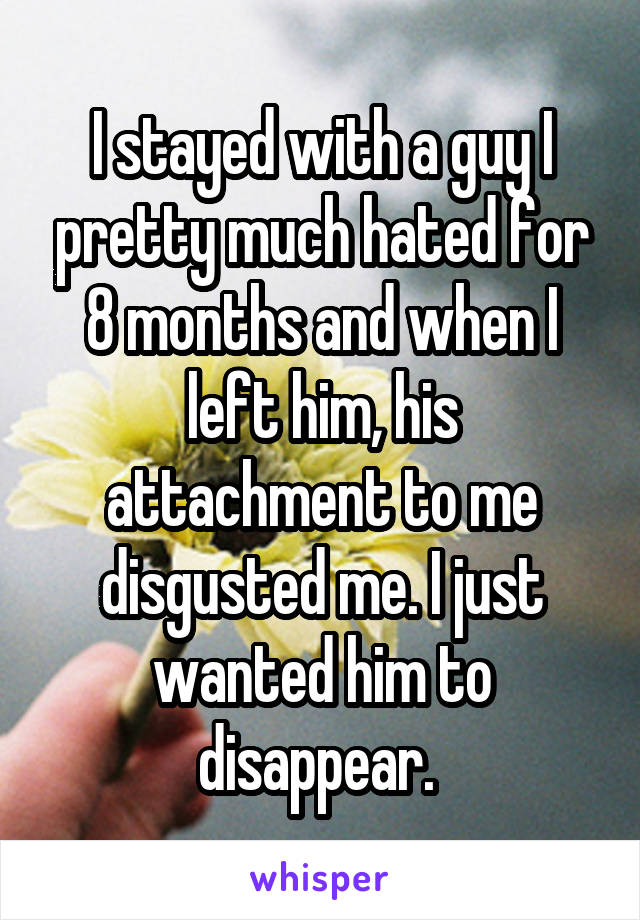 I stayed with a guy I pretty much hated for 8 months and when I left him, his attachment to me disgusted me. I just wanted him to disappear.