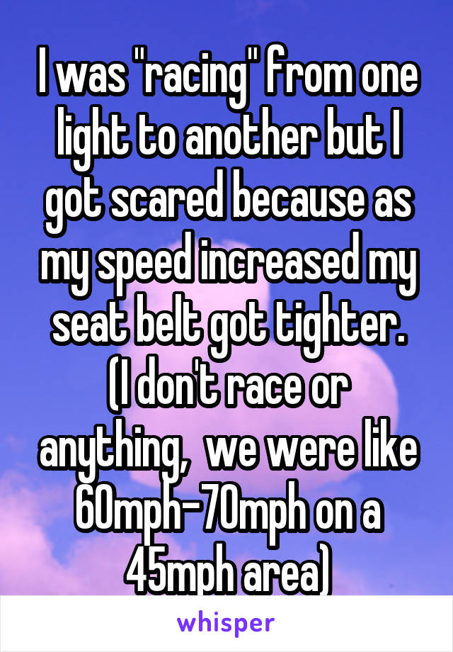 "I was ""racing"" from one light to another but I got scared because as my speed increased my seat belt got tighter. (I don't race or anything,  we were like 60mph-70mph on a 45mph area)"