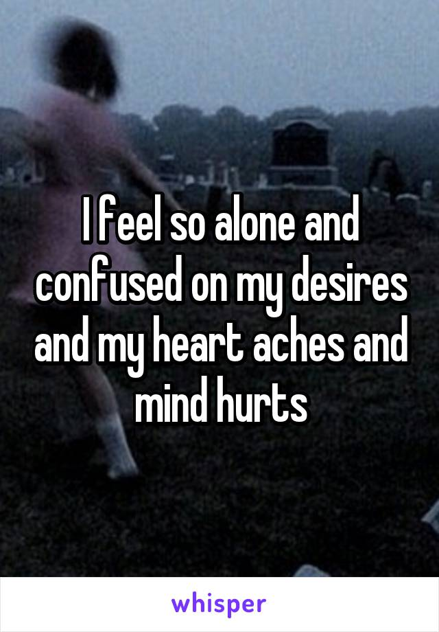 I feel so alone and confused on my desires and my heart aches and mind hurts