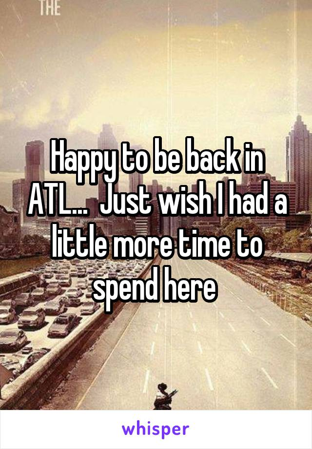 Happy to be back in ATL...  Just wish I had a little more time to spend here