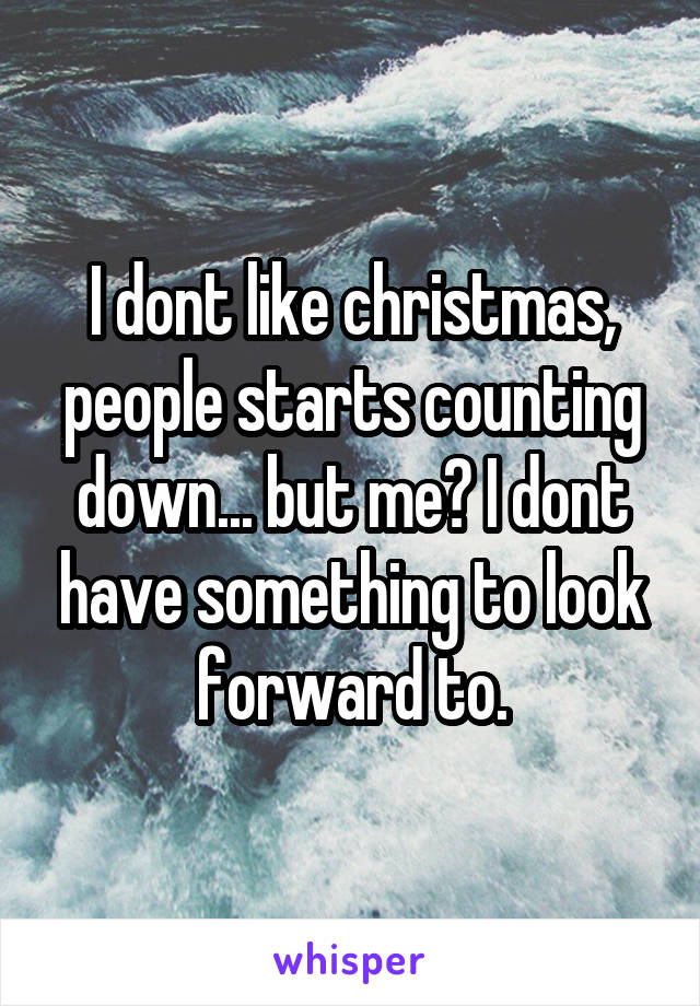 I dont like christmas, people starts counting down... but me? I dont have something to look forward to.