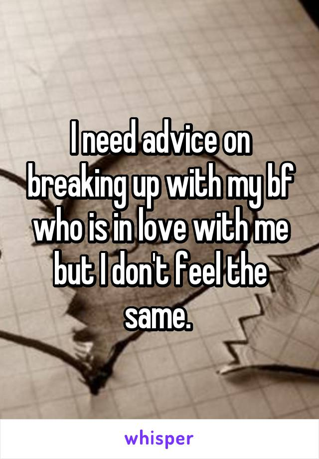 I need advice on breaking up with my bf who is in love with me but I don't feel the same.