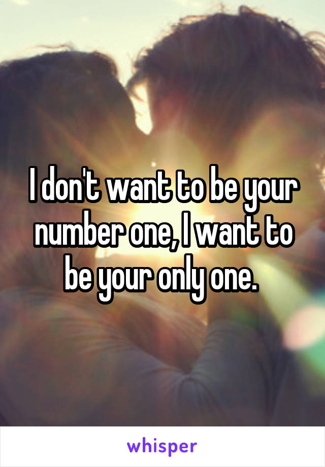 I don't want to be your number one, I want to be your only one.