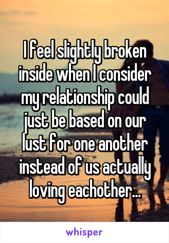 I feel slightly broken inside when I consider my relationship could just be based on our lust for one another instead of us actually loving eachother...