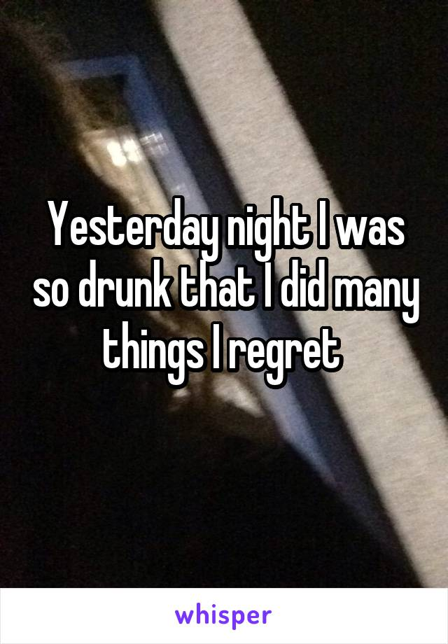 Yesterday night I was so drunk that I did many things I regret