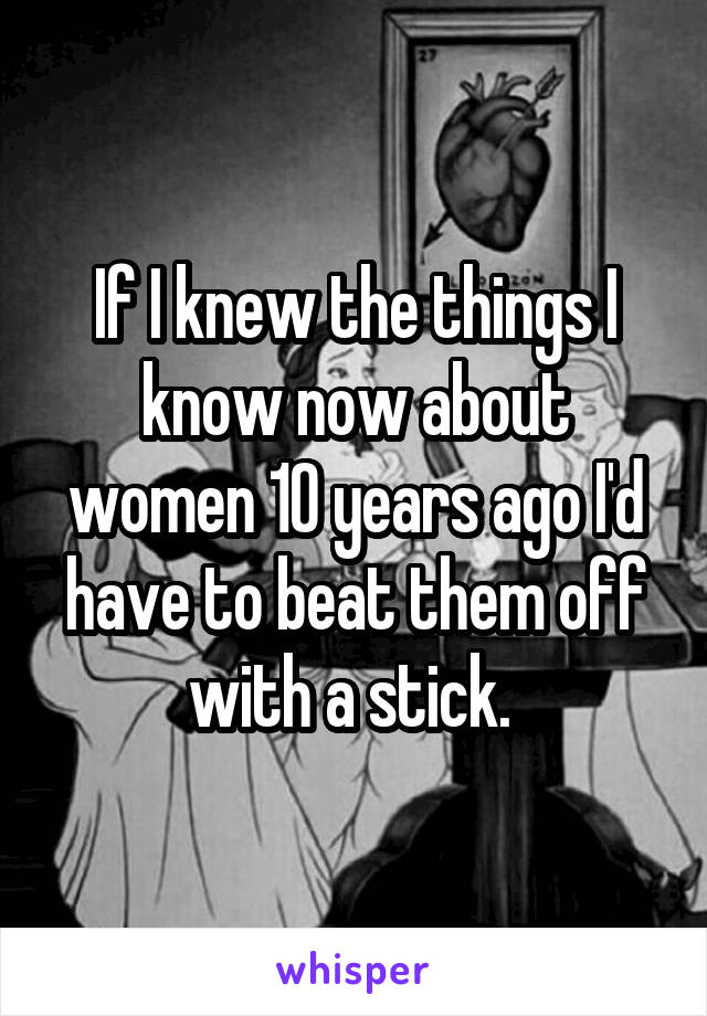 If I knew the things I know now about women 10 years ago I'd have to beat them off with a stick.