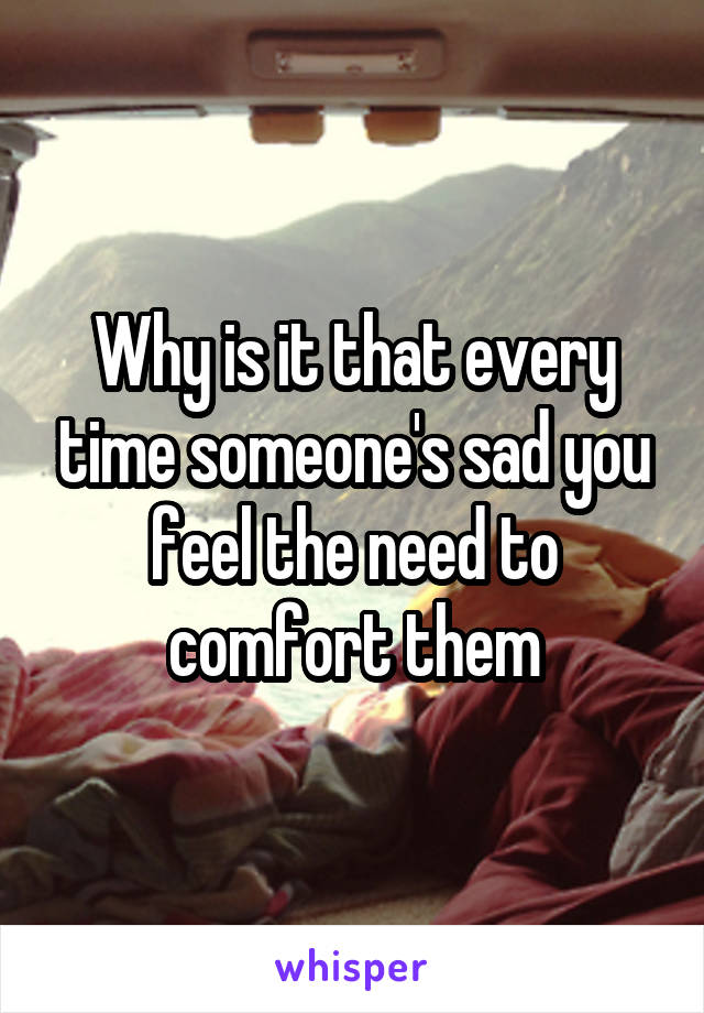 Why is it that every time someone's sad you feel the need to comfort them