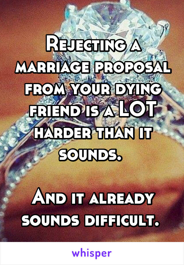 Rejecting a marriage proposal from your dying friend is a LOT harder than it sounds.   And it already sounds difficult.