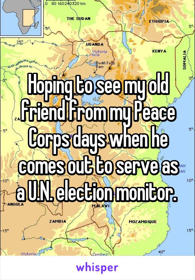 Hoping to see my old friend from my Peace Corps days when he comes out to serve as a U.N. election monitor.