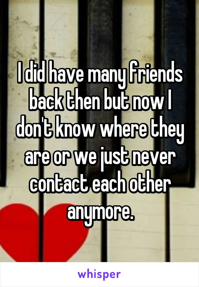 I did have many friends back then but now I don't know where they are or we just never contact each other anymore.