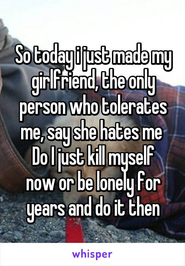 So today i just made my girlfriend, the only person who tolerates me, say she hates me  Do I just kill myself now or be lonely for years and do it then
