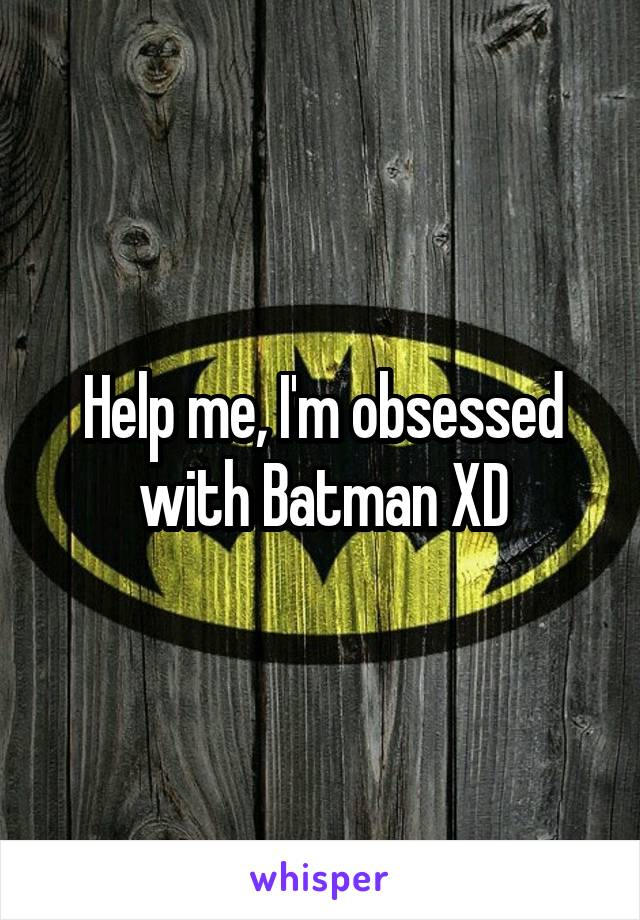 Help me, I'm obsessed with Batman XD
