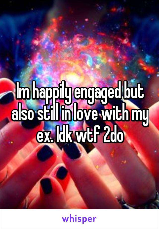 Im happily engaged but also still in love with my ex. Idk wtf 2do