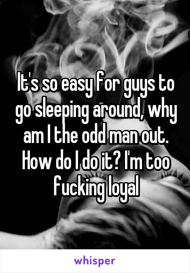 It's so easy for guys to go sleeping around, why am I the odd man out. How do I do it? I'm too fucking loyal