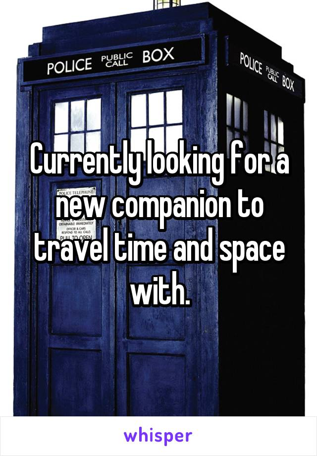 Currently looking for a new companion to travel time and space with.