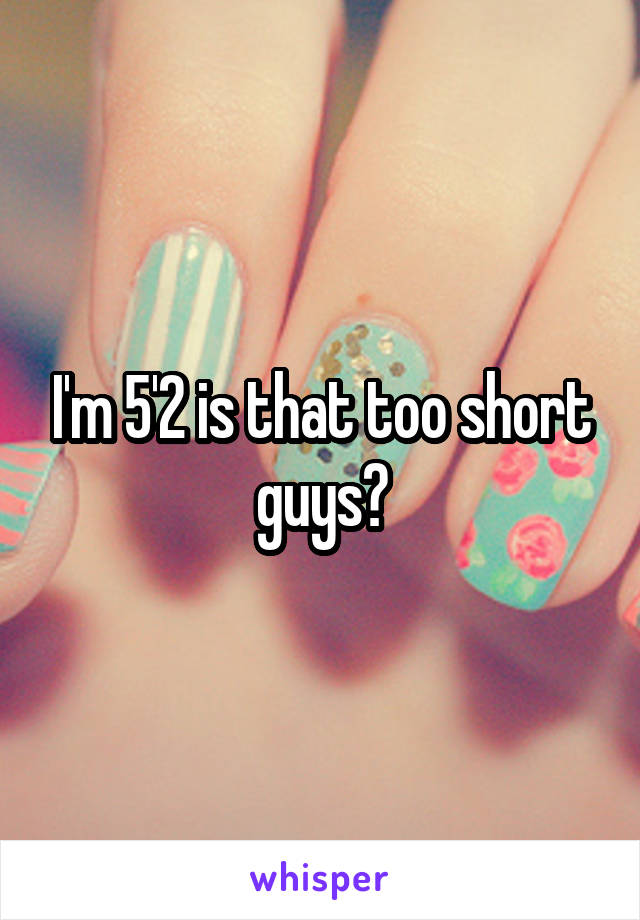 I'm 5'2 is that too short guys?
