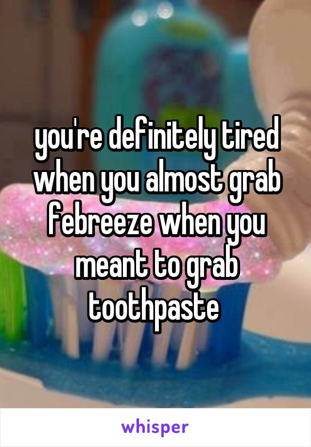 you're definitely tired when you almost grab febreeze when you meant to grab toothpaste
