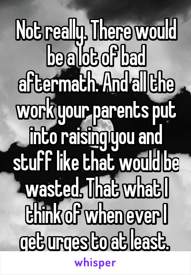 Not really. There would be a lot of bad aftermath. And all the work your parents put into raising you and stuff like that would be wasted. That what I think of when ever I get urges to at least.