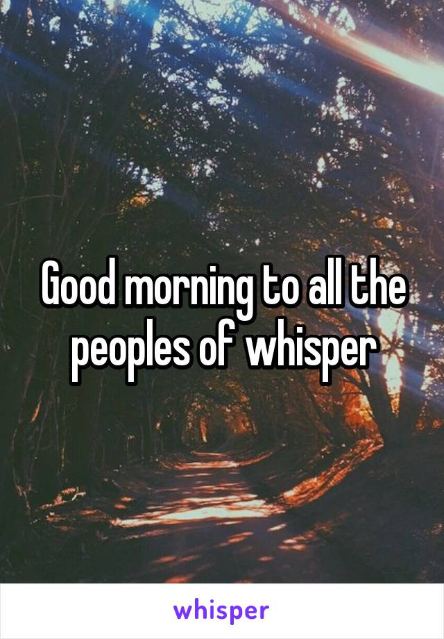 Good morning to all the peoples of whisper