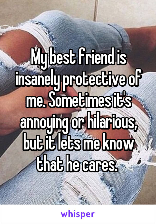My best friend is insanely protective of me. Sometimes it's annoying or hilarious, but it lets me know that he cares.