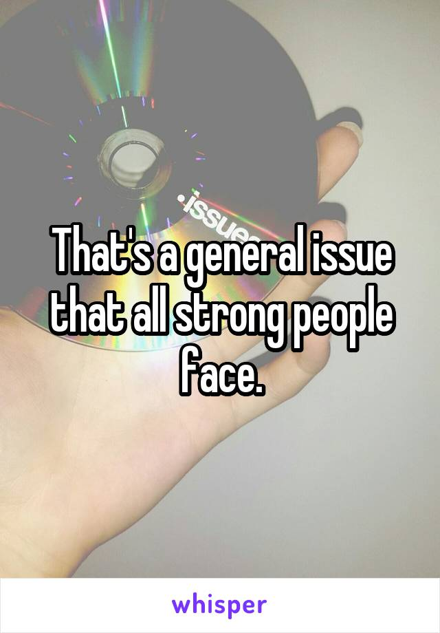 That's a general issue that all strong people face.