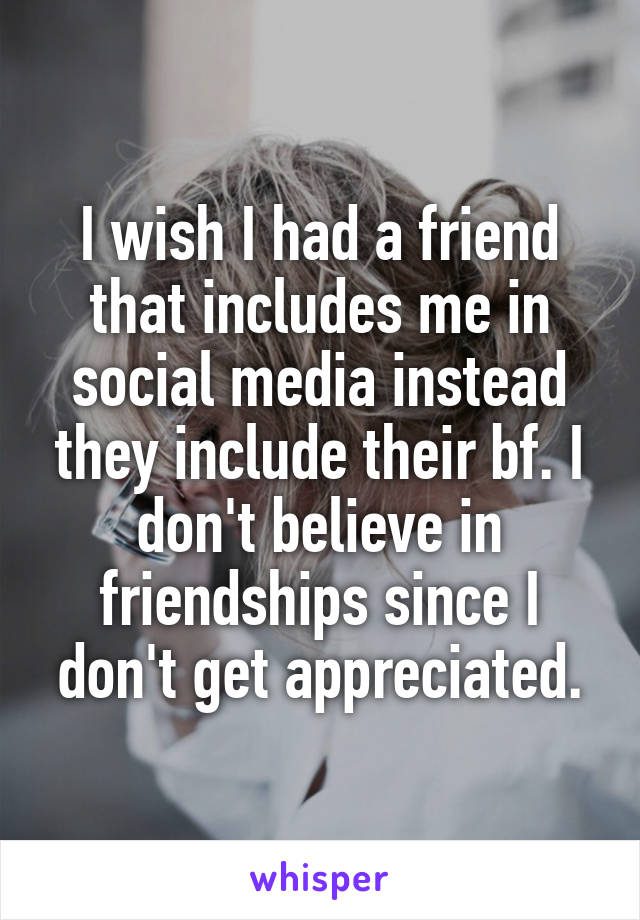 I wish I had a friend that includes me in social media instead they include their bf. I don't believe in friendships since I don't get appreciated.
