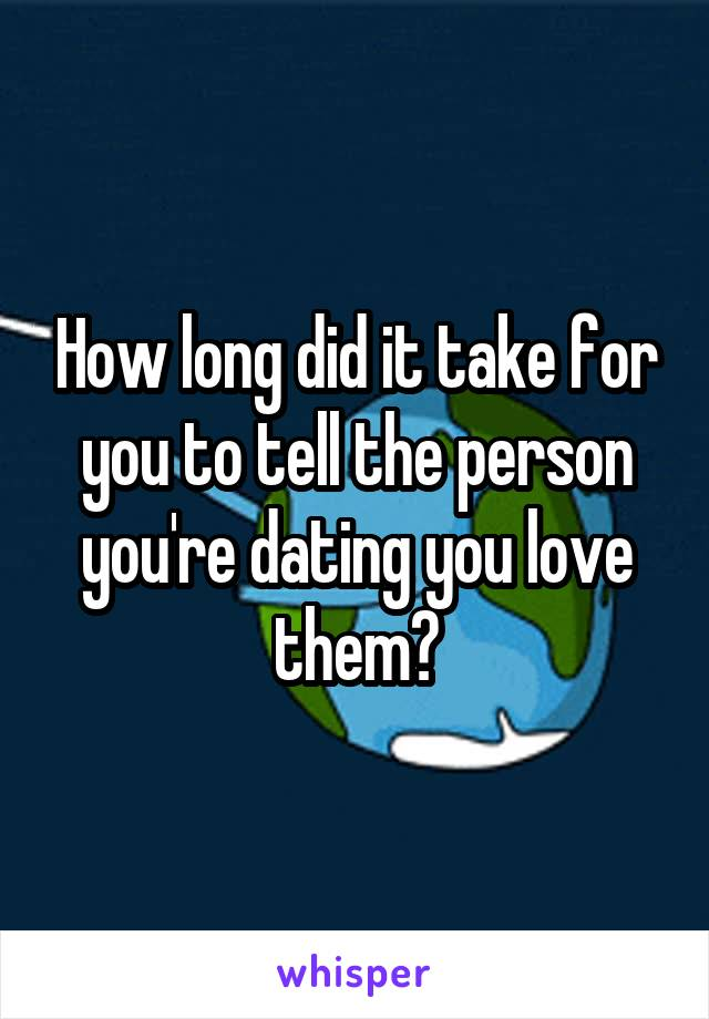 How long did it take for you to tell the person you're dating you love them?