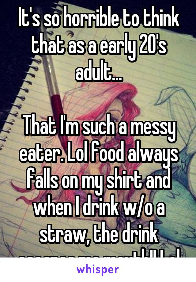 It's so horrible to think that as a early 20's adult...  That I'm such a messy eater. Lol food always falls on my shirt and when I drink w/o a straw, the drink escapes me mouth!! Lol