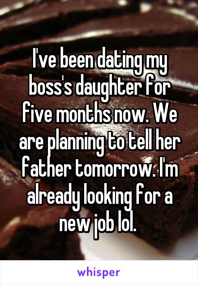 I've been dating my boss's daughter for five months now. We are planning to tell her father tomorrow. I'm already looking for a new job lol.