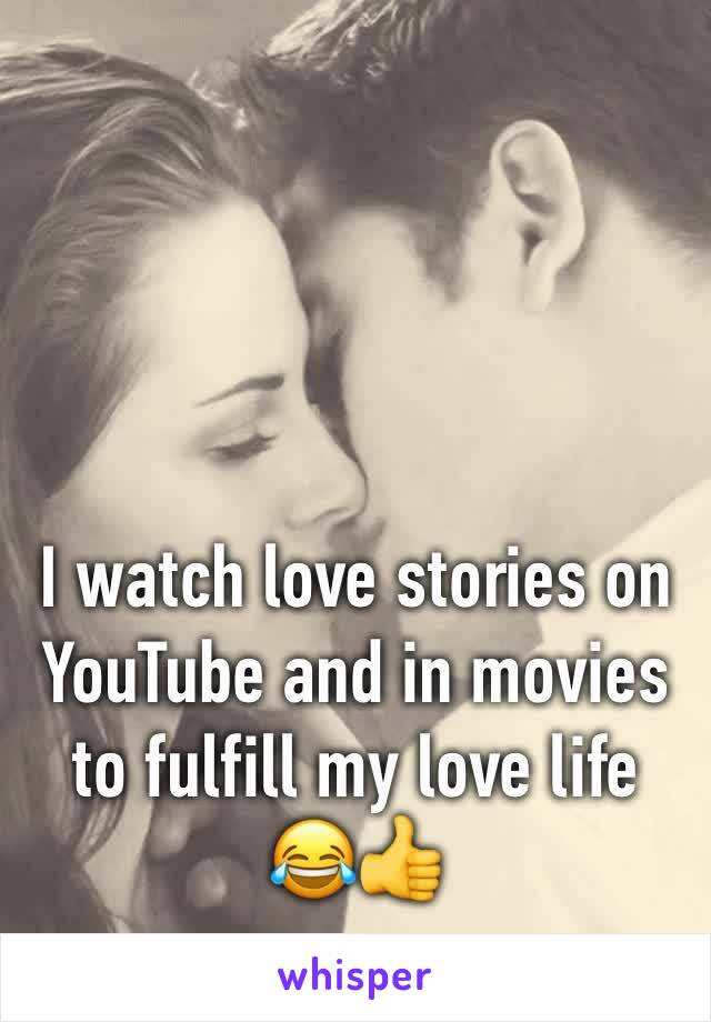 I watch love stories on YouTube and in movies to fulfill my love life 😂👍