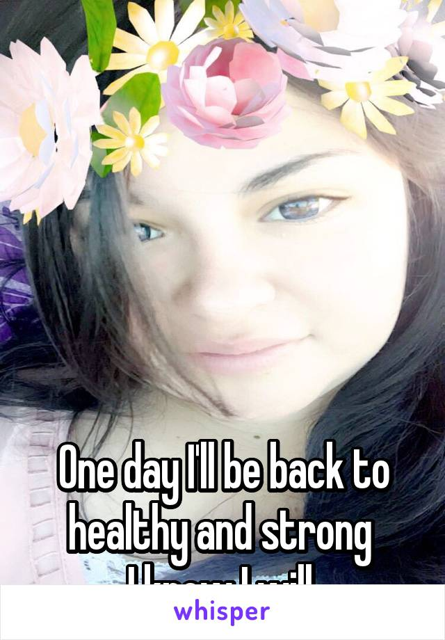 One day I'll be back to healthy and strong  I know I will