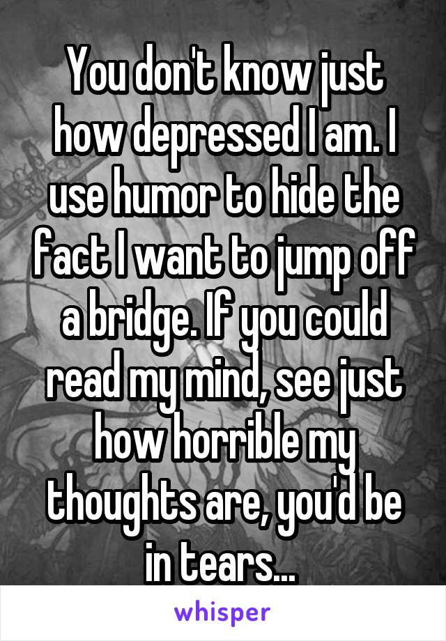 You don't know just how depressed I am. I use humor to hide the fact I want to jump off a bridge. If you could read my mind, see just how horrible my thoughts are, you'd be in tears...