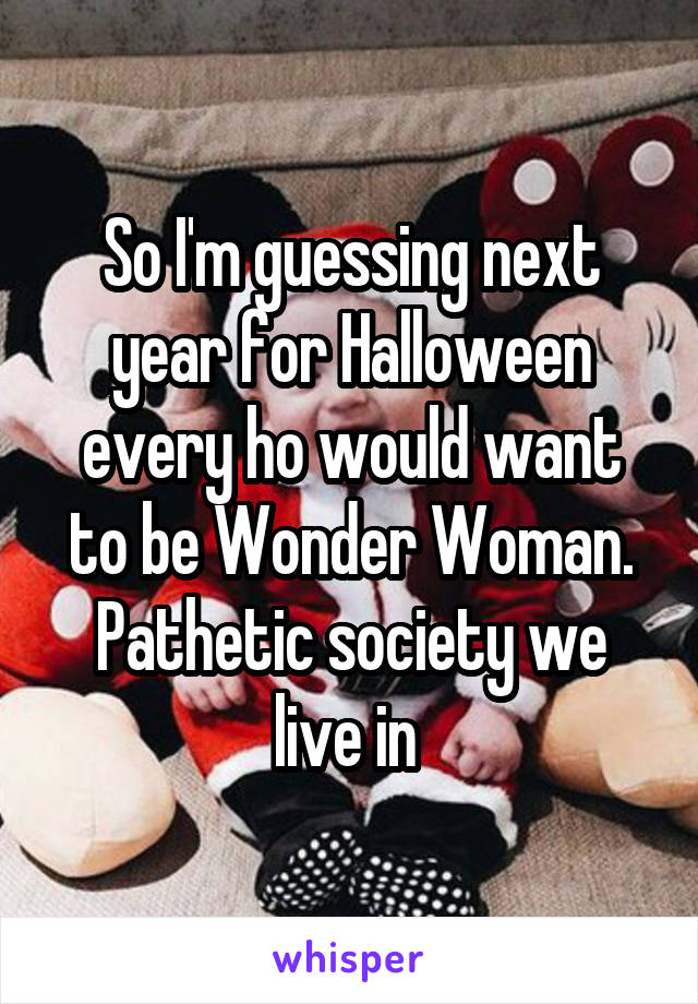 So I'm guessing next year for Halloween every ho would want to be Wonder Woman. Pathetic society we live in