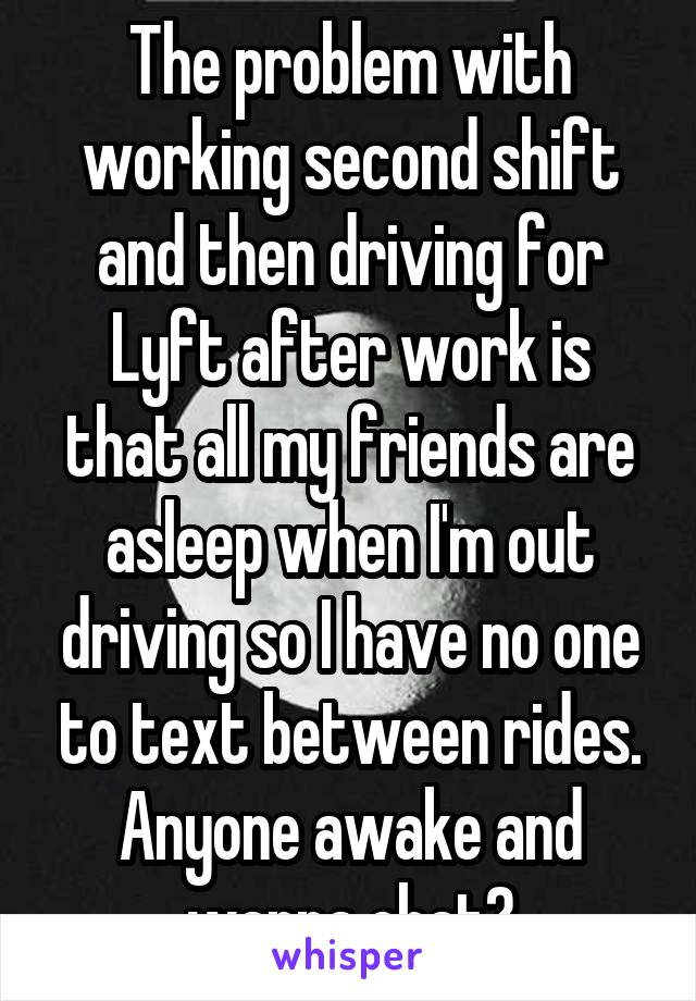 The problem with working second shift and then driving for Lyft after work is that all my friends are asleep when I'm out driving so I have no one to text between rides. Anyone awake and wanna chat?