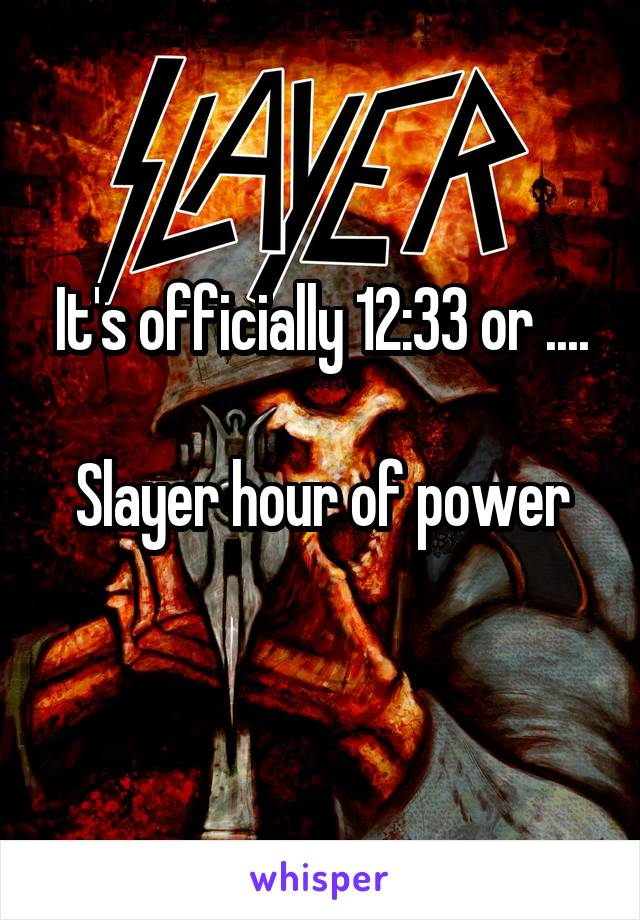 It's officially 12:33 or ....  Slayer hour of power