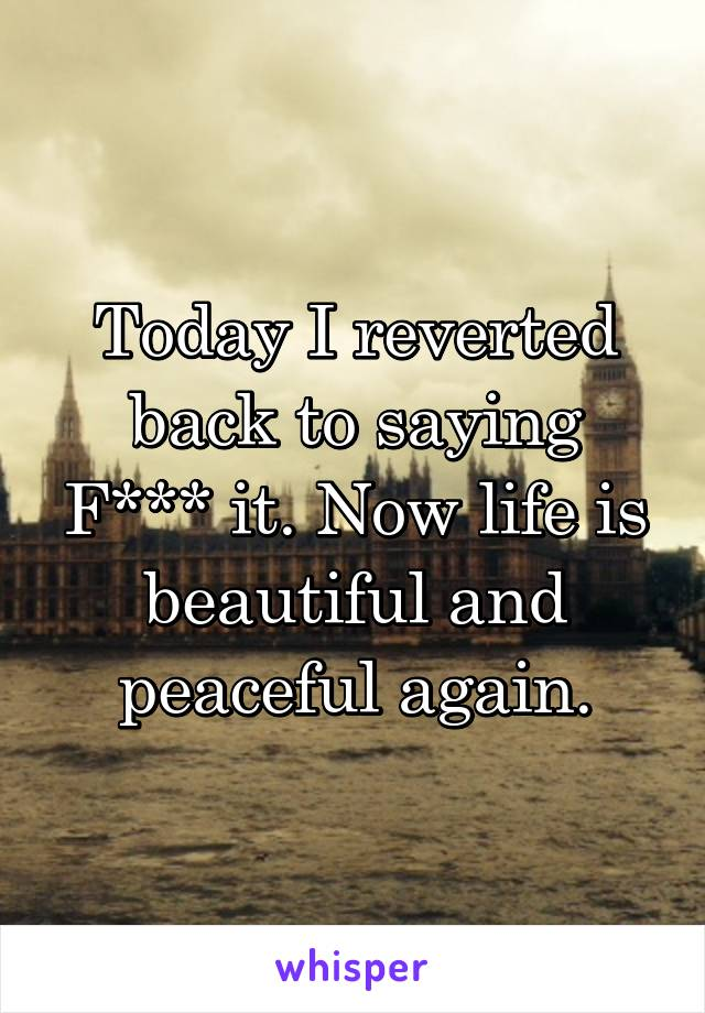 Today I reverted back to saying F*** it. Now life is beautiful and peaceful again.