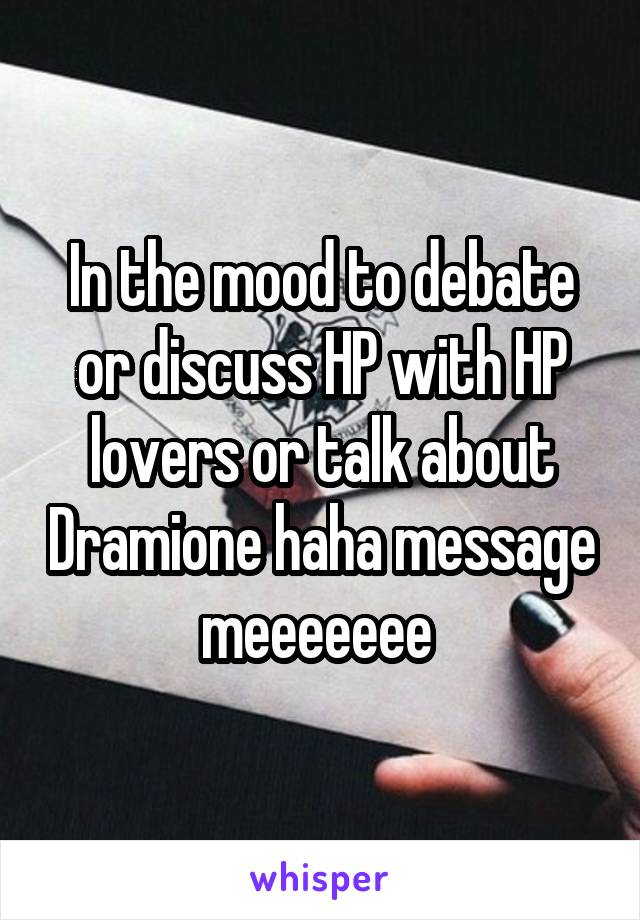 In the mood to debate or discuss HP with HP lovers or talk about Dramione haha message meeeeeee