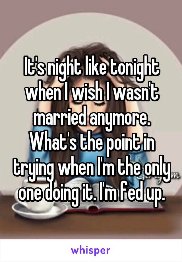 It's night like tonight when I wish I wasn't married anymore. What's the point in trying when I'm the only one doing it. I'm fed up.