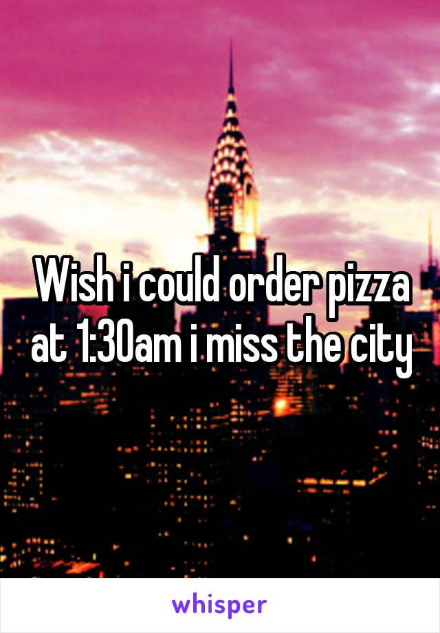 Wish i could order pizza at 1:30am i miss the city