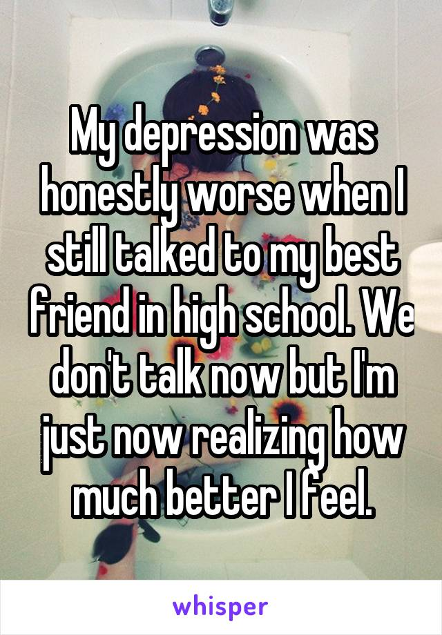 My depression was honestly worse when I still talked to my best friend in high school. We don't talk now but I'm just now realizing how much better I feel.