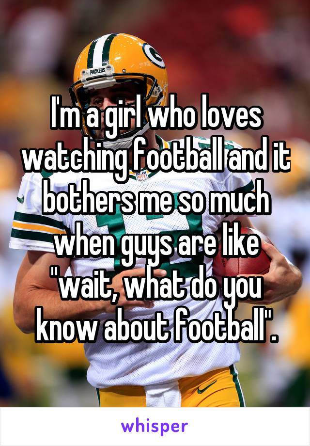 "I'm a girl who loves watching football and it bothers me so much when guys are like ""wait, what do you know about football""."