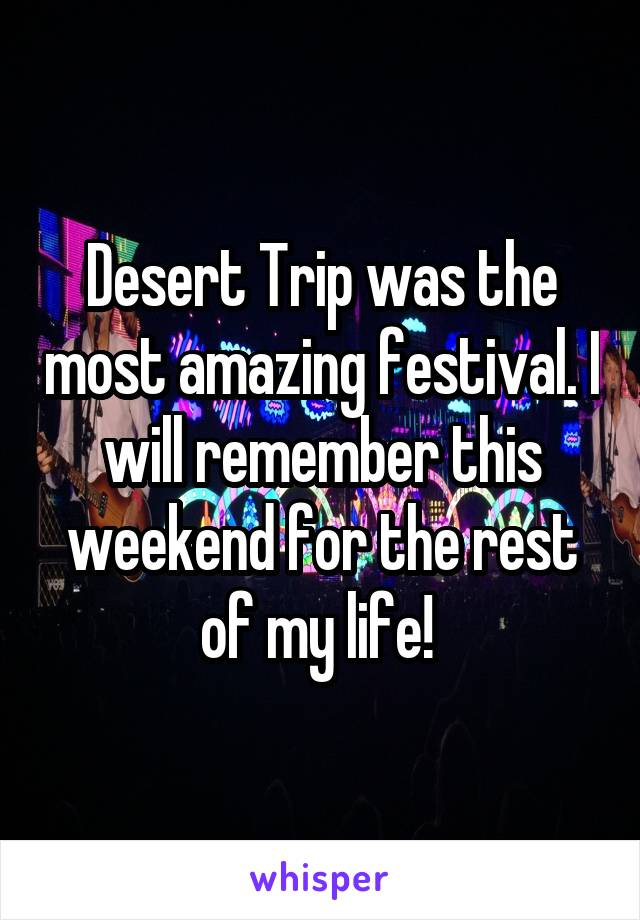Desert Trip was the most amazing festival. I will remember this weekend for the rest of my life!