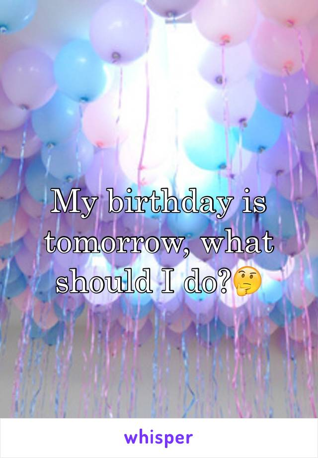 My birthday is tomorrow, what should I do?🤔