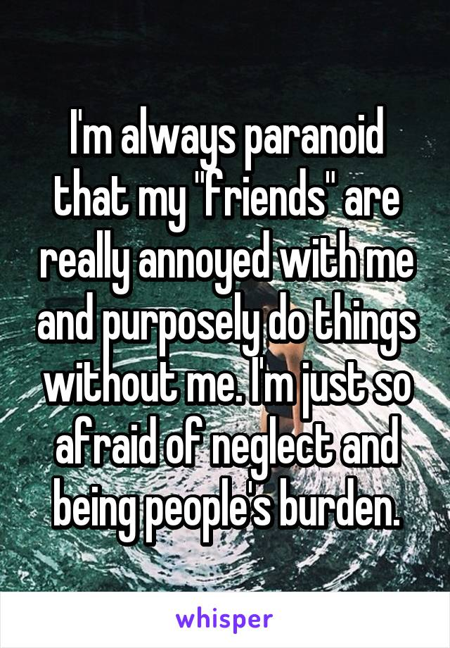 """I'm always paranoid that my """"friends"""" are really annoyed with me and purposely do things without me. I'm just so afraid of neglect and being people's burden."""