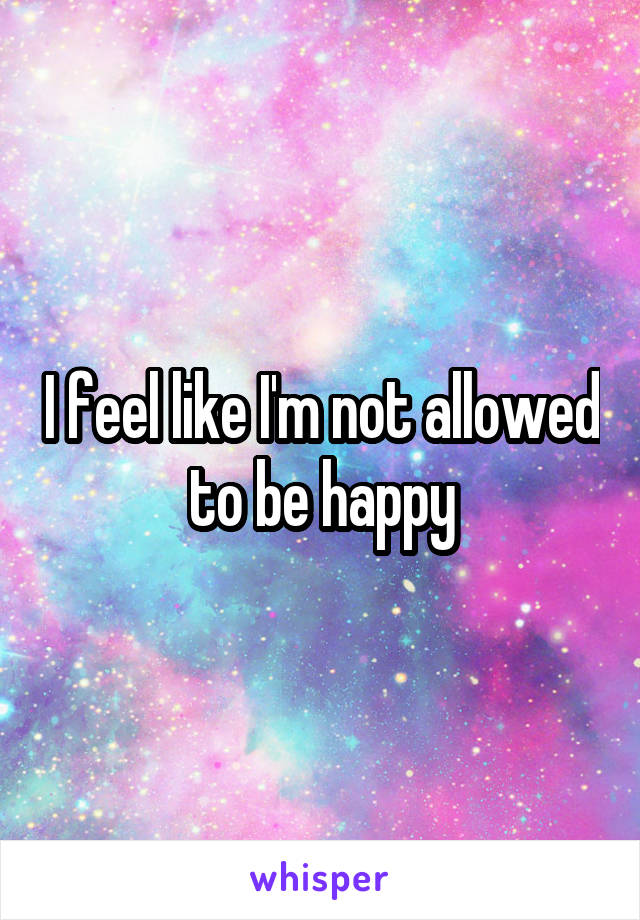 I feel like I'm not allowed to be happy