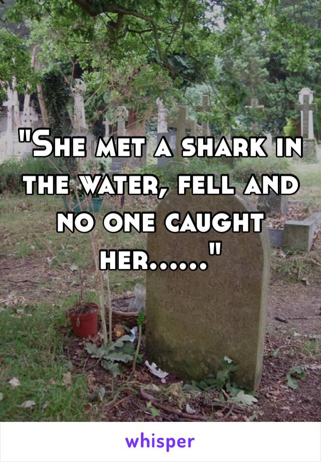"""She met a shark in the water, fell and no one caught her……"""